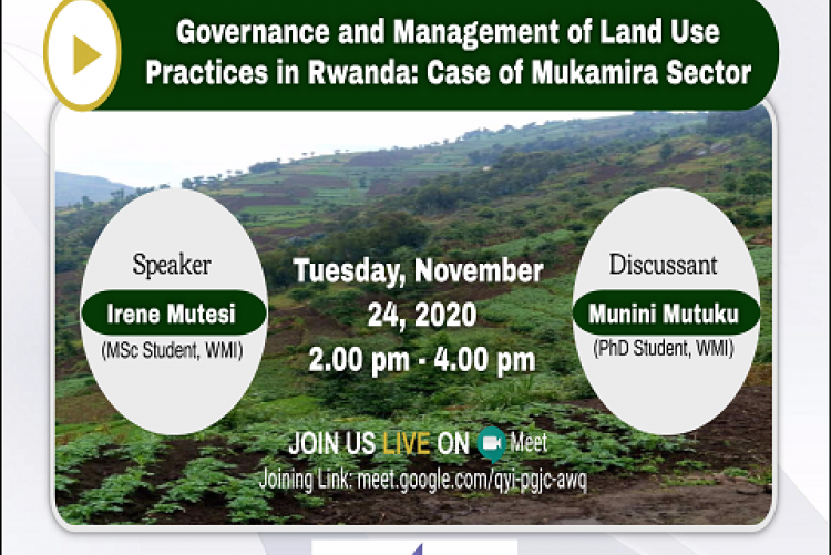 "You are invited to a webinar on  ""Governance and Management of Land Use Practices in Rwanda: Case of Mukamira Sector"" Date: Tuesday, November 24, 2020 Time: 2:00 pm - 4:00 pm  Speaker: Irene Mutesi (MSc student, Wangari Maathai Institute), she will be presenting her research findings. Discussant: Munini Mutuku (PhD student, Wangari Maathai Institute).  Meeting ID: meet.google.com/qyi-pgjc-awq"